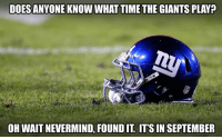 nevermind: DOES ANYONE KNOW WHAT TIME THE GIANTS PLAY  OH WAIT NEVERMIND FOUNDIT ITSIN SEPTEMBER