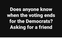 Asking For A Friend: Does anyone know  when the voting ends  for the Democrats?  Asking for a friend