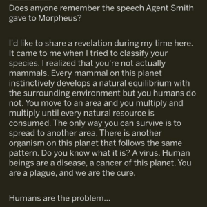 Bro.... this is so deep: Does anyone remember the speech Agent Smith  gave to Morpheus?  l'd like to share a revelation during my time here.  It came to me when I tried to classify your  species. I realized that you're not actually  mammals. Every mammal on this planet  instinctively develops a natural equilibrium with  the surrounding environment but you humans do  not. You move to an area and you multiply and  multiply until every natural resource is  consumed. The only way you can survive is to  spread to another area. There is another  organism on this planet that follows the same  pattern. Do you know what it is? A virus. Human  beings are a disease, a cancer of this planet. You  are a plague, and we are the cure.  Humans are the problem... Bro.... this is so deep