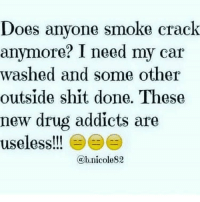 Does anyone smoke crack  anymore? I need my car  washed and some other  outside shit done. These  new drug addicts are  useless!!! E  @b,nicole82 😑😑😑 wherethecrackheadsat gotsomechores holla 1dot 2dot 3dot 4 jokes.