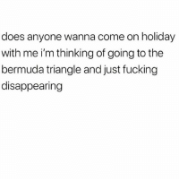 Bermuda Triangle, Fucking, and Memes: does anyone wanna come on holiday  with me i'm thinking of going to the  bermuda triangle and just fucking  disappearing @x__antisocial_butterfly__x is a must follow!!