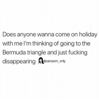 Bermuda Triangle, Fucking, and Funny: Does anyone wanna come on holiday  with me l'm thinking of going to the  Bermuda triangle and just fucking  disappearing esarcasm only SarcasmOnly