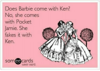Barbie, Ken, and Lol: Does Barbie come with Ken?  No, she comes  with Pocket  Jamie. She  fakes it with  Ken.  somee cards  user card Outlander Wicked Humor... lol!