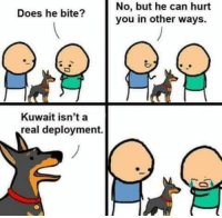 Got em.: Does he bite?  Kuwait isn't a  real deployment.  No, but he can hurt  you in other ways. Got em.