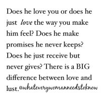 Memes, 🤖, and Lust: Does he love you or does he  just love the way you make  him feel? Does he make  promises he never keeps  Does he just receive but  never gives? There is a BIG  difference between love and  lust owhateverywomanneedstok  now Prayerfully ask God to reveal the clear difference to you. WhatEveryWomanNeedstoKnow