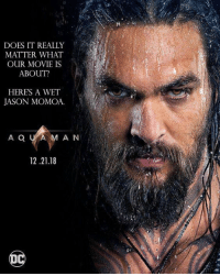jason: DOES IT REALLY  MATTER WHAT  OUR MOVIE IS  ABOUT?  HERES A WET  JASON MOMOA.  A Q U AM AN  12.21.18