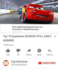 Does Lightning McQueen have Car  Insurance or Health Insurance  Puhlished on February 27,201  Top 10 Questions SCIENCE STILL CAN'T  ANSWER  1.9M views  ▼  12K  1K  Share Save Add to  1 Top10Archive  SUBSCRIBE  1M subscribers