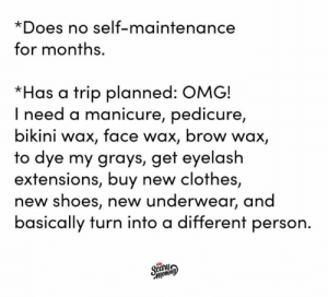 Guilty! 💅  Via Scary Mommy's Instagram: https://bit.ly/2D3xyrT: *Does no self-maintenance  for months.  *Has a trip planned: OMG!  I need a manicure, pedicure,  bikini wax, face wax, brow wax,  to dye my grays, get eyelash  extensions, buy new clothes,  new shoes, new underwear, and  basically turn into a different person.  S  фисном Guilty! 💅  Via Scary Mommy's Instagram: https://bit.ly/2D3xyrT