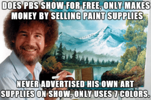 Money, Bob Ross, and Free: DOES PBS SHOWIFOR  FREE ONLY MAKES  MONEY BY SELLING PAINT SUPPLIES  NEVER ADVERTISEDHIS OWN ART  SUPPLIES ON SHOW.ONLY USES7COLORS Good Guy Bob Ross