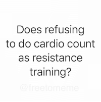 Resistance, Training, and Cardio: Does refusing  to do cardio count  as resistance  training?
