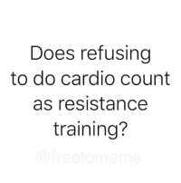 Memes, 🤖, and Resistance: Does refusing  to do cardio count  as resistance  training? Well it should.