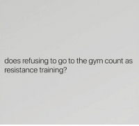 Gym, Resistance, and Training: does refusing to go to the gym count as  resistance training?