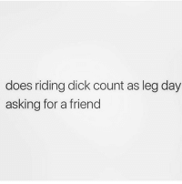 Funny, Dick, and Leg Day: does riding dick count as leg day  asking for a friend Tell your friend I said yes @thehandyj