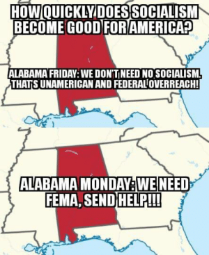 Friday, Funny, and Alabama: DOES SOCIALISM  HOWOUICKLV  BECOME GOOD FORAMERICA?  ALABAMA FRIDAY:WE DON'TI NEED NO SOCIALISM  THATS UNAMERICAN AND FEDERAL OVERREACH!  ALABAMA MONDAY WE NEED  ASENDHELP!!! It's funny how quickly that changed.
