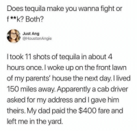Apparently, Crazy, and Dad: Does tequila make you wanna fight or  f**k? Both?  Just Ang  @HoustonAngie  I took 11 shots of tequila in about 4  hours once. I woke up on the front lawn  of my parents' house the next day. I lived  150 miles away. Apparently a cab driver  asked for my address and I gave him  theirs. My dad paid the $400 fare and  left me in the yard. Comment your crazy story below lol
