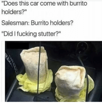 """👌👌👌: """"Does this car come with burrito  holders?""""  Salesman: Burrito holders?  """"Did I fucking stutter?"""" 👌👌👌"""