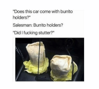 """Did I Fucking Stutter: """"Does this car come with burrito  holders?  Salesman: Burrito holders?  """"Did I fucking stutter?"""""""