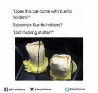 """Did I Fucking Stutter: """"Does this car come with burrito  holders?""""  Salesman: Burrito holders?  """"Did I fucking stutter?""""  @sleepy Panda.me  SleepyPandame  @sleepy Panda me"""