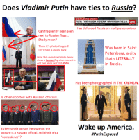 """Whos Next: Does Vladimir Putin have ties to Russia?  DEVELOPING STOR  PUTIN: """"ANTI-RUSSIA HYSTERIA"""" GROWING IN THE U.S  Vladimir Putin Russian President  CNN  DOW A 50.77  Has defended Russia on multiple occasions.  Can frequently been seen  next to Russian flags...  Shady much?  Think it's photoshopped?  Let's take a closer look.  li  was born in Saint  Petersburg, a city  Note: This undoctored photo clearly  s a Russian flag when zoomed in.that's LITERALLY  And look who's next to it- Putin!  in Russia.  Has been photographed IN THE KREMLIN  Is often spotted with Russian officials.  EVERY single person he's with in the  picture is a Russian official. Still think it's a  """"coincidence""""?  Wake up America."""