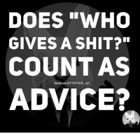 "Advice, Dank, and Doe: DOES ""WHO  GIVES A SHIT?""  COUNT AS  facebook FYIF/IG@ fyif  ADVICE?"