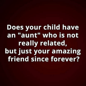 "Memes, Forever, and Amazing: Does your child have  an ""aunt"" who is not  really related,  but just your amazing  friend since forever?"