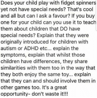 Great idea!: Does your child play with fidget spinners  yet not have special needs? That's cool  and all but can l ask a favour? If you buy  one for your child can you use it to teach  them about children that DO have  special needs? Explain that they were  originally introduced for children with  autism or ADHD etc... explain the  symptoms, explain that whilst those  children have differences, they share  similarities with them too in the way that  they both enjoy the same toy... explain  that they can and should involve them in  other games too. It's a great  opportunity- don't waste it!!! Great idea!