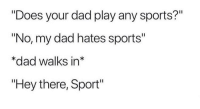 """Dad, Sports, and Irl: """"Does your dad play any sports?""""  """"No, my dad hates sports""""  *dad walks in*  """"Hey there, Sport"""""""