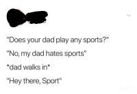 """Dad, Sports, and True: """"Does your dad play any sports?""""  """"No, my dad hates sports""""  *dad walks in*  """"Hey there, Sport"""""""