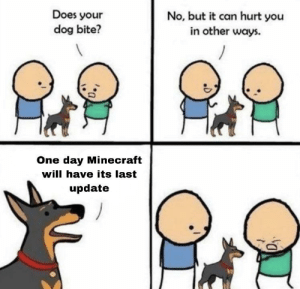 So sad: Does your  dog bite?  No, but it can hurt you  in other ways.  One day Minecraft  will have its last  update So sad