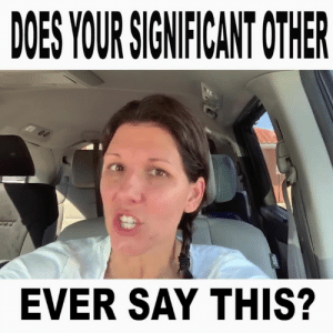 Crazy, Memes, and What Does: DOES YOUR SIGNFICANT OTHER  EVER SAY THIS? What does your signifigant other say to you that drives you crazy?