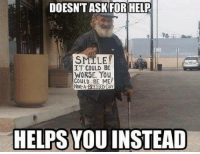 "Blessed, Help, and Http: DOESN'T ASKFOR HELP  SMILE  IT COULD BE  WORSE, You  GOULD BE ME  HEA BLESSED DAY  HELPS YOU INSTEAD <p>Wholesome Hobo via /r/wholesomememes <a href=""http://ift.tt/2ls5B3Q"">http://ift.tt/2ls5B3Q</a></p>"