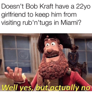 Meme, Memes, and Girlfriend: Doesn't Bob Kraft have a 22yo  girlfriend to keep him from  visiting rub'n'tugs in Miami?  Well ves, but actually no If you think Bobby SixRings is actually hitting that I have a meme page that I'd like to sell you