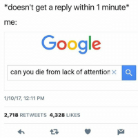 Girl Memes, Lacks, and You-Died: *doesn't get a reply within 1 minute*  me  Google  can you die from lack of attention  x O  1/10/17, 12:11 PM  2.718  RETWEETS 4.328  LIKES HENLO