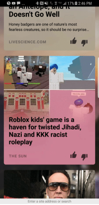 Kkk, Game, and Kids: Doesn't Go Well  Honey badgers are one of nature's most  fearless creatures, so it should be no surprise...  LIVESCIENCE.COM  จิอิ  this is for allah  Roblox kids' game is a  haven for twisted Jihadi,  Nazi and KKK racist  roleplay  THE SUN  Enter a site address or search