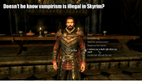 Skyrim: Doesn't he know vampirism is illegal in Skyrim?  Dance!  Bow before me!  Hand over your possessions!  Become my love interest!  I sentence you to death right where you  stand!  Fus-Roh-Dah! (Kill with Thu'um)  Lord Harkon  Lord Harkonntence you to death right where you  ,