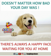 happy face: DOESN'T MATTER HOW BAD  YOUR DAY WAS!  LAUGHING  Colowrs  THERE'S ALWAYS A HAPPY FACE  WAITING FOR YOU AT HOME