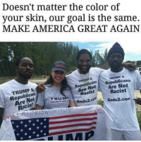 Racist Trump: Doesn't matter the color of  your skin, our goal is the same.  MAKE AMERICA GREAT AGAIN  TRUMP&  TRUMP &  TRUMP &  Republicans  Are Not  Racis!  RepuolicanSRepublicans  ReaNotAre Not  Are  Racist  Racist  TRUMP  MAKE AMERICAN umel.  Gods2.co  Gods2.com