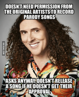 Wholesome Weird Al: DOESNT NEED PERMISSION FRONM  THEORIGINAL ARTISTS TORECORD  PARODY SONGS  ASKS ANYWAY,DOESN'T RELEASE  ASONGİEREDOESN'T GETTER  APPROVAL Wholesome Weird Al