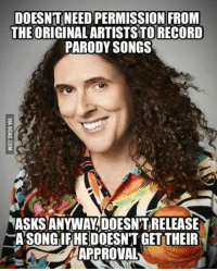 Meme, Weird, and Wow: DOESNT NEED PERMISSION FRONM  THEORIGINALARTISTSTORECORD  PARODY SONGS  ASKS ANYWAY DOESN'T RELEASE  ASONGIFHE DOESNT GET THEIR  APPROVA a wholesome weird al meme wow you can tell it's almost 2018