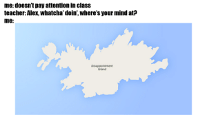 Bruh, Teacher, and Mind: :doesn't pay attention in class  teacher: Alex, whatcha' doin', where's your mind at?  me:  Disappointment  Island daym bruh datz deep
