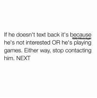 Memes, Money, and Date: doesn't text back it's because  If he doesn't text back it's because  he's not interested OR he's playing  games. Either way, stop contacting  him. NEXT  FB/IG:@Blackcitygirl Sometimes you have to look in the mirror and admit that men treat you how YOU allow. This ain't popular but how did you have his baby when he never took you out on a date? 😒Or catch feelings when he never called to check up on you? Or text first to meet up and end up paying and lending him money? Lesson learned. Every man has it in him to make an effort for a woman he wants. Question is do you think you're worth the effort? Or are you just saying that? If you really mean it next time, you'll leave when you get less than you deserve.