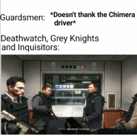 grey knights: *Doesn't thank the Chimera  Guardsmen:  driver*  Deathwatch, Grey Knights  and  Inquisitors:  Makarov: Remember no Russian.