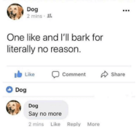 Arguing, Memes, and Say No More: Dog  2 mins  One like and I'll bark for  literally no reason.  Comment  Share  Dog  Dog  Say no more  2 mins Like Reply More Can't argue with that via /r/memes https://ift.tt/2CdBSGI