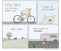 """me🚲irl: DOG BIKE  WHY DO YOU  NEED THIS?  I HAVE TO  GO TO WORK""""  HE'S GOING TO  shitpost  HE'S LYING  /r/meirl  poorlydrawnlines.com me🚲irl"""