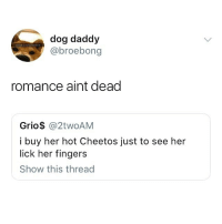 Cheetos, Memes, and Hot Cheetos: dog daddy  @broebong  romance aint dead  Grio$ @2twoAM  i buy her hot Cheetos just to see her  lick her fingers  Show this thread 😂😂😂 @epicfunnypage is literally the funniest page 👌🏻👌🏻