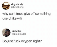 Dank, Fuck, and Oxygen: dog daddy  @broebong  why cant trees give off something  useful like wifi  @BlacknMild  So just fuck oxygen right?