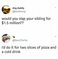 I'd do it just for fun: dog daddy  @broebong  would you slap your sibling for  $1.5 million??  @GucciTurtle  i'd do it for two slices of pizza and  a cold drink I'd do it just for fun