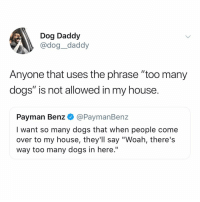 "Come Over, Dogs, and Memes: Dog Daddy  @dog_daddy  Anyone that uses the phrase ""too many  dogs"" is not allowed in my house.  Payman Benz @PaymanBenz  I want so many dogs that when people come  over to my house, they'll say ""Woah, there's  way too many dogs in here.'"" The limit does not exist. Tw dog__daddy"
