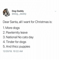 Cats, Christmas, and Dogs: Dog Daddy  @dog_daddy  Dear Santa, all I want for Christmas is:  1. More dogs  2. Pawternity leave  3. National No cats day  4. Tinder for dogs  5. And thicc puppies  12/20/18. 10:22 AM Strong feelings on pawternity leave and thicc puppies. Tw @dog__daddy