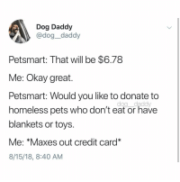Homeless, Memes, and Pets: Dog Daddy  @dog_daddy  Petsmart: That will be $6.78  Me: Okay great.  Petsmart: Would you like to donate to  homeless pets who don't eat or have  blankets or toys.  Me: *Maxes out credit card*  8/15/18, 8:40 AM  dog daddy TAKE EVERY PENNY I HAVE! Tw dog__daddy